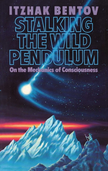 Stalking the Wild Pendulum - On the Mechanics of Consciousness ebook by Itzhak Bentov