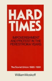 Hard Times: Impoverishment and Protest in the Perestroika Years - Soviet Union, 1985-91 - A Guide for Fellow Adventurers ebook by William Moskoff
