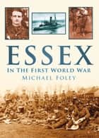 Essex In The First World War ebook by Michael Foley