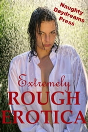 Extremely Rough Erotica ebook by Naughty Daydreams Press