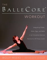 The BalleCore(r) Workout - Integrating Pilates, Hatha Yoga, and Ballet in an Innovative Exercise Routine for All Fitness Levels ebook by Molly Weeks