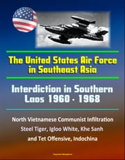 Interdiction in Southern Laos 1960-1968: The United States Air Force in Southeast Asia - North Vietnamese Communist Infiltration, Steel Tiger, Igloo White, Khe Sanh and Tet Offensive, Indochina