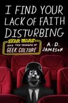 I Find Your Lack of Faith Disturbing - Star Wars and the Triumph of Geek Culture ebook by A. D. Jameson
