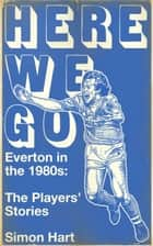 Here We Go - Everton in the 1980's: The Payers' Stories ebook by Simon Hart