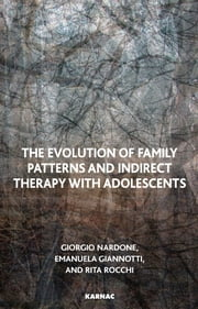 The Evolution of Family Patterns and Indirect Therapy with Adolescents ebook by Emanuela Giannotti,Giorgio Nardone,Rita Rocchi