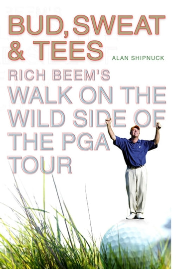 Bud, Sweat & Tees - Rich Beem's Walk on the Wild Side of the PGA Tour ebook by Alan Shipnuck