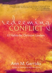 Redeeming Conflict - 12 Habits for Christian Leaders ebook by Ann M. Garrido