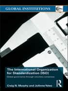 The International Organization for Standardization (ISO) - Global Governance through Voluntary Consensus ebook by Craig N. Murphy, Joanne Yates