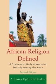African Religion Defined - A Systematic Study of Ancestor Worship among the Akan ebook by Anthony Ephirim-Donkor