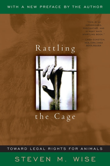 Rattling The Cage - Toward Legal Rights For Animals ebook by Steven Wise
