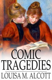 Comic Tragedies - Written by 'Jo' and 'Meg' and Acted by The 'Little Women' ebook by Louisa M. Alcott