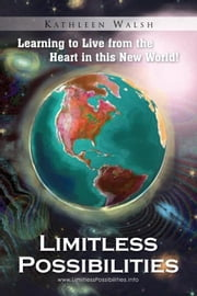 Limitless Possibilities - Learning to Live from the Heart in this New World! ebook by Kathleen Walsh