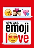 How to Speak Emoji Love ebook by Ebury Press