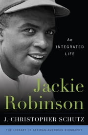 Jackie Robinson - An Integrated Life ebook by J. Christopher Schutz