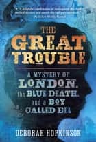 The Great Trouble - A Mystery of London, the Blue Death, and a Boy Called Eel ebook by Deborah Hopkinson
