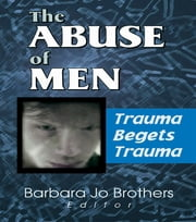 The Abuse of Men - Trauma Begets Trauma ebook by Barbara Jo Brothers