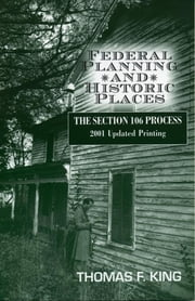 Federal Planning and Historic Places - The Section 106 Process ebook by Thomas F. King