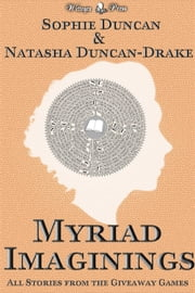 Myriad Imaginings: All The Stories From The Wittegen Press Giveaway Games ebook by Sophie Duncan,Natasha Duncan-Drake