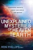 Unexplained Mysteries of Heaven and Earth - Surprising Insights About Our World and Beyond ebook by Ron Phillips