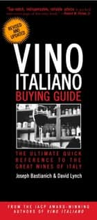 Vino Italiano Buying Guide - Revised and Updated - The Ultimate Quick Reference to the Great Wines of Italy ebook by Joseph Bastianich, David Lynch