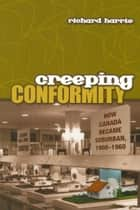 Creeping Conformity - How Canada Became Suburban, 1900-1960 ebook by Richard Harris