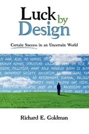 Luck by Design - Certain Success in an Uncertain World ebook by Richard E. Goldman