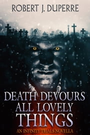 Death Devours All Lovely Things - An Infinity Trials Novella ebook by Robert J. Duperre