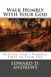 WALK HUMBLY WITH YOUR GOD - Putting God's Purpose First in Your Life ebook by Edward D. Andrews