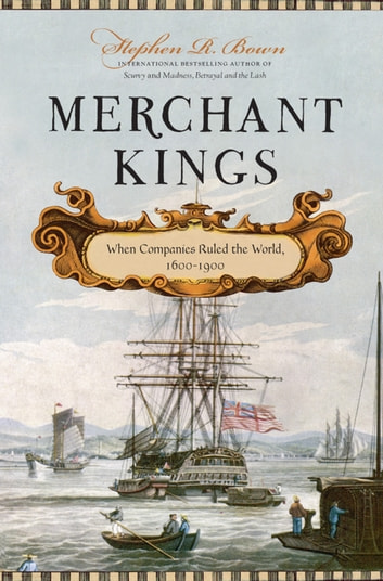 Merchant Kings - When Companies Ruled the World, 1600–1900 ebook by Stephen R. Bown