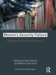 Mexico's Security Failure - Collapse into Criminal Violence ebook by Paul Kenny,Monica Serrano,Arturo C. Sotomayor