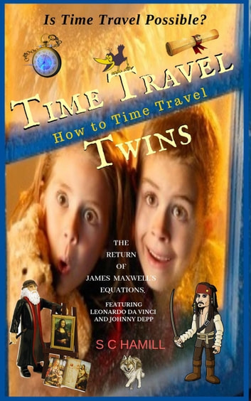 Is Time Travel Possible? Time Travel Twins. How to Time Travel. The Return of James Maxwell's Equations. ebook by S C Hamill