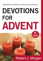 Devotions for Advent (Ebook Shorts) - Meditations Based on Best-Loved Hymns ebook by Robert J. Morgan