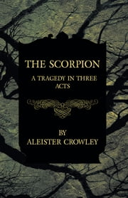 The Scorpion - A Tragedy In Three Acts ebook by Aleister Crowley