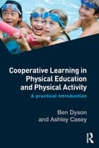 Cooperative Learning in Physical Education and Physical Activity - A Practical Introduction ebook by Ben Dyson, Ashley Casey