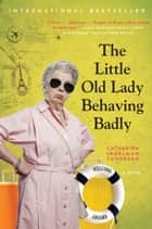 The Little Old Lady Behaving Badly - A Novel ebook by Catharina Ingelman-Sundberg