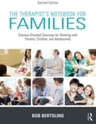 The Therapist's Notebook for Families - Solution-Oriented Exercises for Working With Parents, Children, and Adolescents ebook by Bob Bertolino