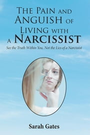 The Pain and Anguish of Living with a Narcissist - See the Truth Within You, Not the Lies of a Narcissist ebook by Sarah Gates