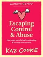 Escaping Control & Abuse: How to Get Out of a Bad Relationship & Recover from Assault ebook by Kaz Cooke