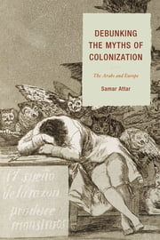 Debunking the Myths of Colonization - The Arabs and Europe ebook by Samar Attar