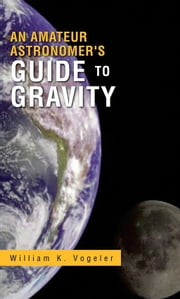 An Amateur Astronomer's Guide to Gravity ebook by William K. Vogeler