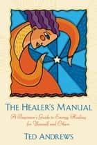 The Healer's Manual: A Beginner's Guide to Energy Therapies - A Beginner's Guide to Energy Healing for Yourself and Others ebook by Ted Andrews