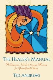 The Healer's Manual: A Beginner's Guide to Energy Therapies - A Beginner's Guide to Energy Therapies ebook by Ted Andrews