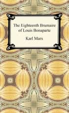 The Eighteenth Brumaire of Louis Bonaparte ebook by Karl Marx
