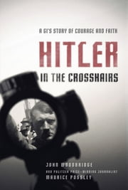 Hitler in the Crosshairs - A GI's Story of Courage and Faith ebook by Maurice Possley,John  D. Woodbridge