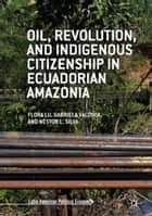 Oil, Revolution, and Indigenous Citizenship in Ecuadorian Amazonia ebook by Flora Lu, Gabriela Valdivia, Néstor L. Silva