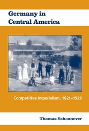 Germany in Central America - Competitive Imperialism, 1821-1929 ebook by Thomas Schoonover