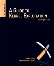 A Guide to Kernel Exploitation - Attacking the Core ebook by Enrico Perla,Massimiliano Oldani