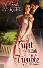 A Tryst with Trouble - A Regency Historical Romance ebook by Alyssa Everett