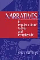 Narratives in Popular Culture, Media, and Everyday Life ebook by Dr. Arthur A, Berger