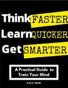 Think Faster, Learn Quicker, Get Smarter: A Practical Guide to Train Your Mind ebook by